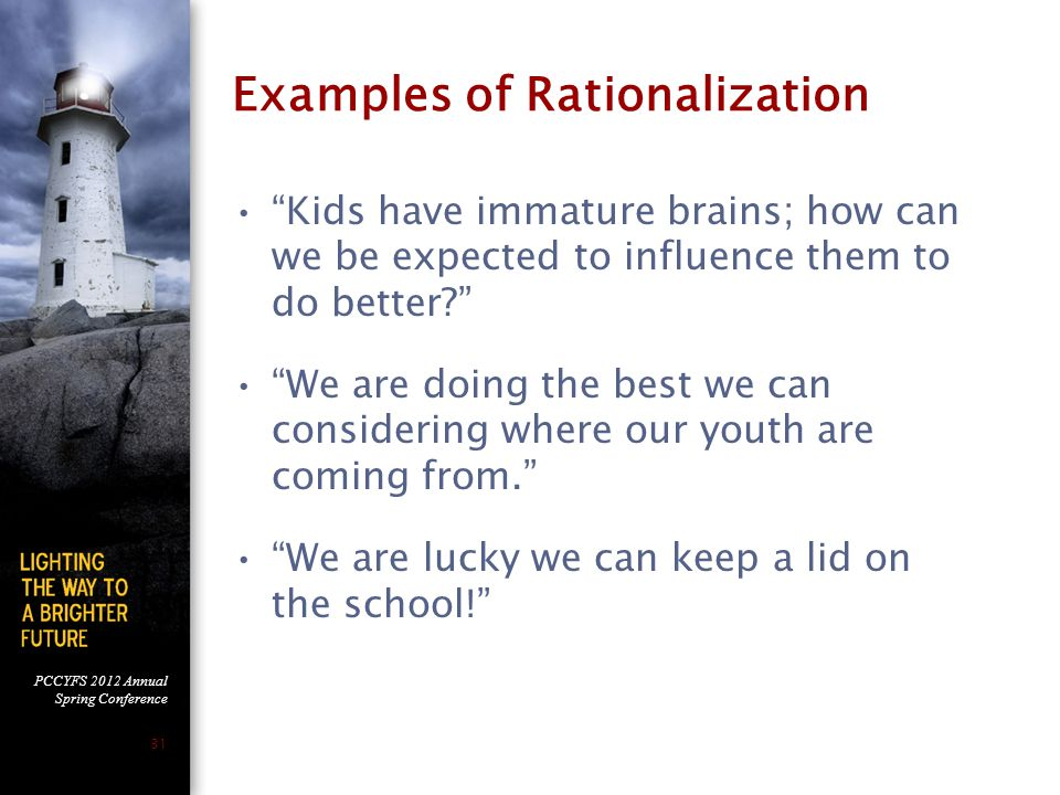 PCCYFS 2012 Annual Spring Conference 31 Examples of Rationalization Kids have immature brains; how can we be expected to influence them to do better We are doing the best we can considering where our youth are coming from. We are lucky we can keep a lid on the school!
