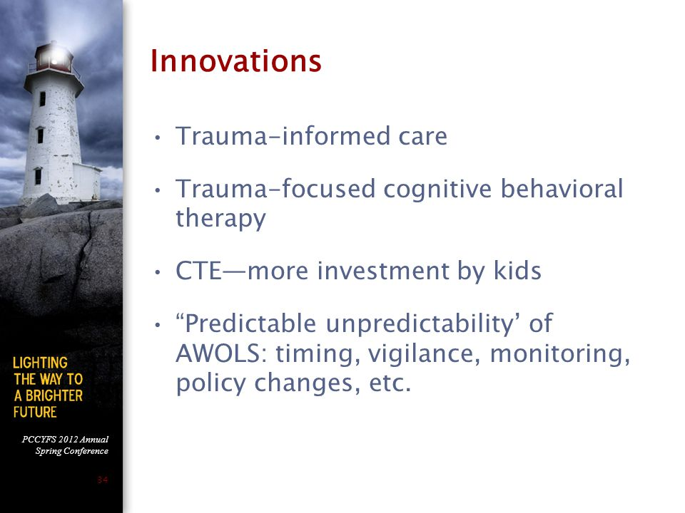 PCCYFS 2012 Annual Spring Conference 34 Innovations Trauma-informed care Trauma-focused cognitive behavioral therapy CTE—more investment by kids Predictable unpredictability' of AWOLS: timing, vigilance, monitoring, policy changes, etc.