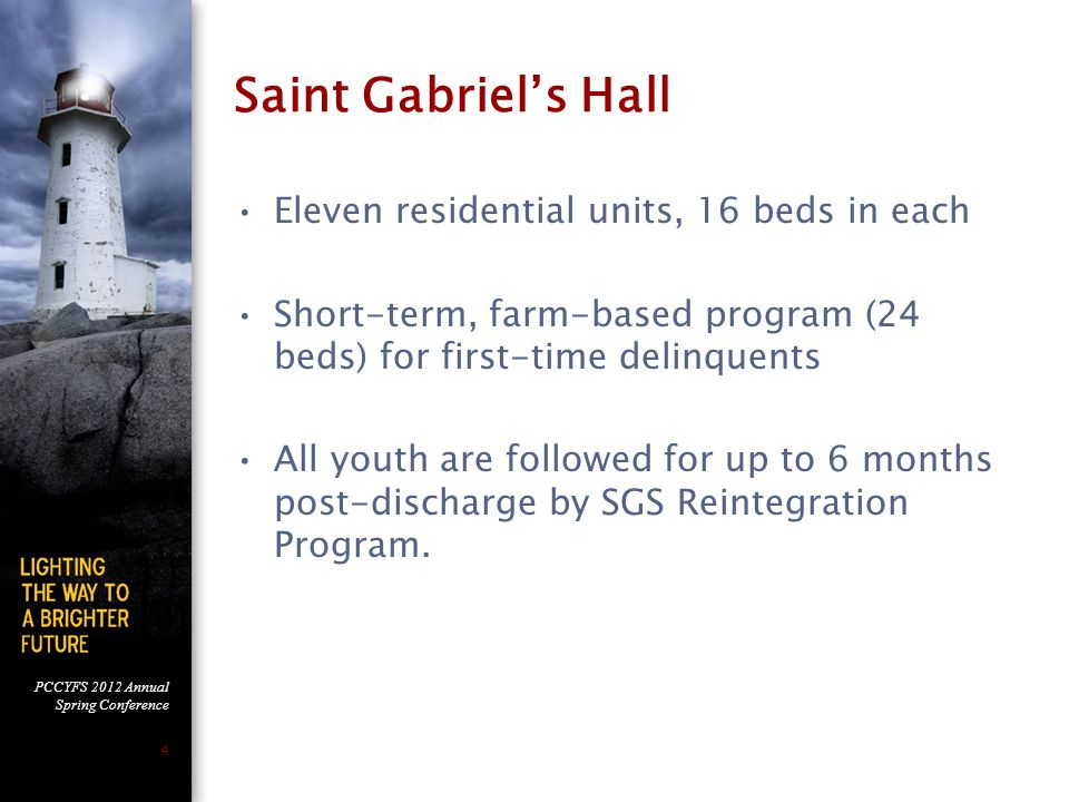 PCCYFS 2012 Annual Spring Conference 4 Saint Gabriel's Hall Eleven residential units, 16 beds in each Short-term, farm-based program (24 beds) for first-time delinquents All youth are followed for up to 6 months post-discharge by SGS Reintegration Program.