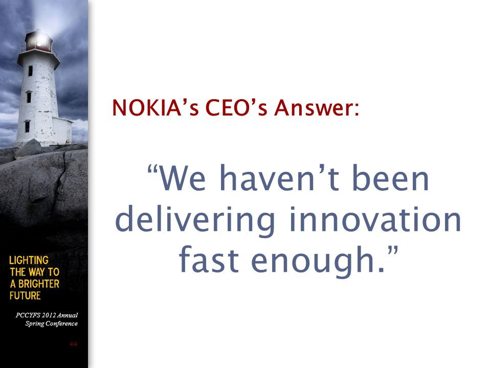 PCCYFS 2012 Annual Spring Conference 44 NOKIA's CEO's Answer: We haven't been delivering innovation fast enough.