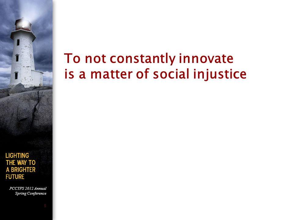 PCCYFS 2012 Annual Spring Conference 5 To not constantly innovate is a matter of social injustice