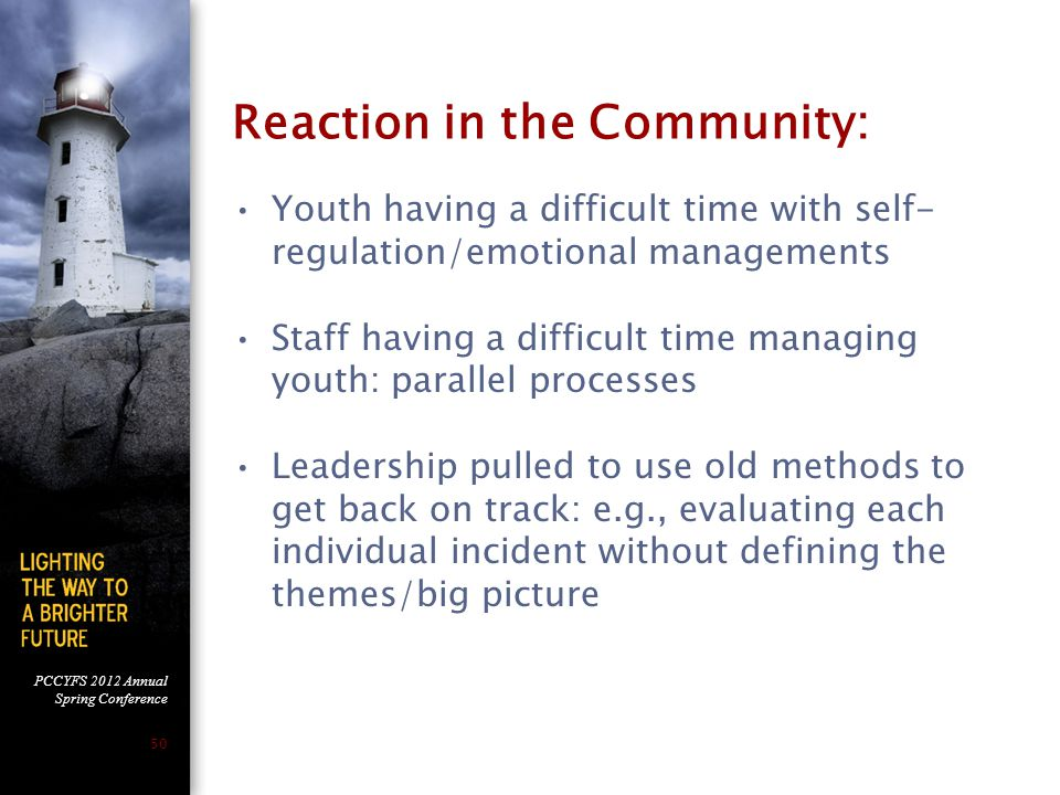 PCCYFS 2012 Annual Spring Conference 50 Reaction in the Community: Youth having a difficult time with self- regulation/emotional managements Staff having a difficult time managing youth: parallel processes Leadership pulled to use old methods to get back on track: e.g., evaluating each individual incident without defining the themes/big picture