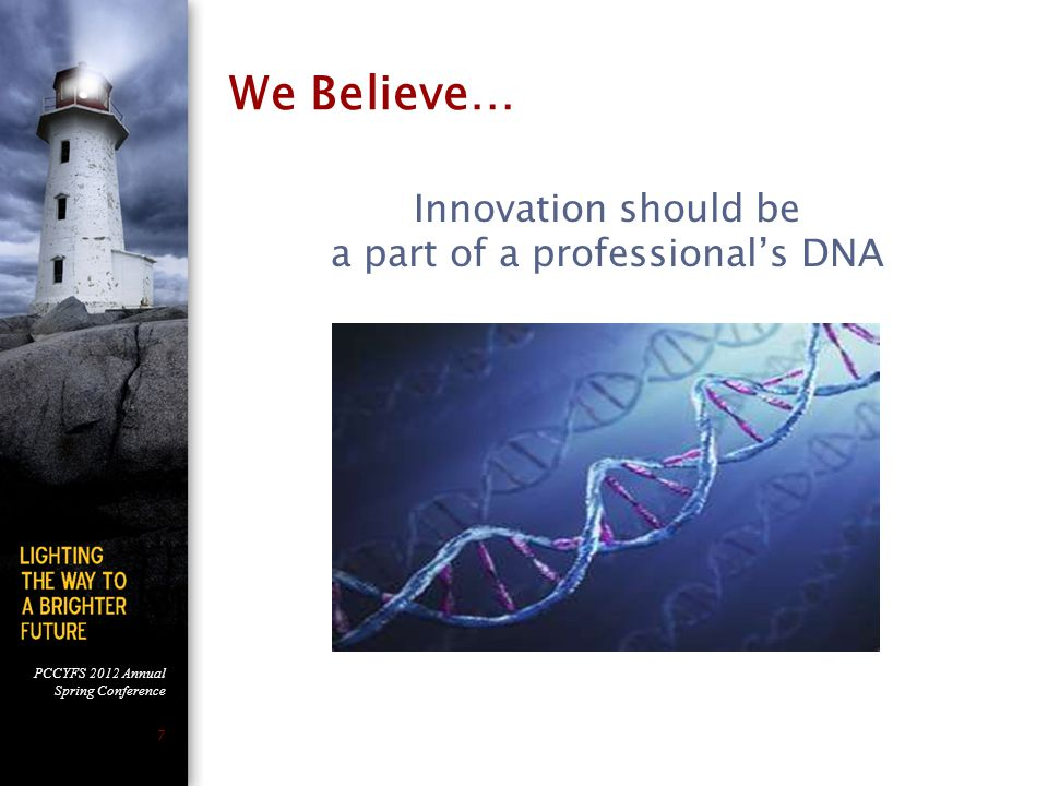 PCCYFS 2012 Annual Spring Conference 7 We Believe… Innovation should be a part of a professional's DNA