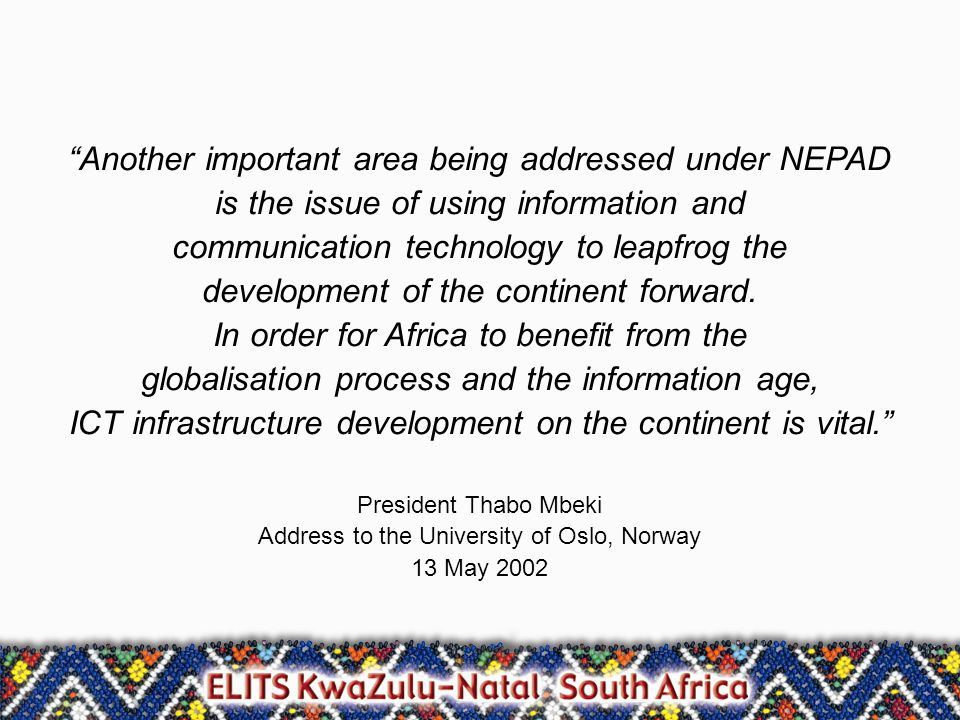 Another important area being addressed under NEPAD is the issue of using information and communication technology to leapfrog the development of the continent forward.