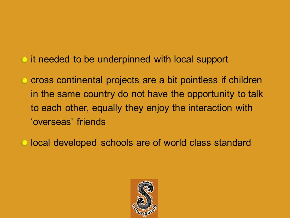 it needed to be underpinned with local support cross continental projects are a bit pointless if children in the same country do not have the opportunity to talk to each other, equally they enjoy the interaction with 'overseas' friends local developed schools are of world class standard
