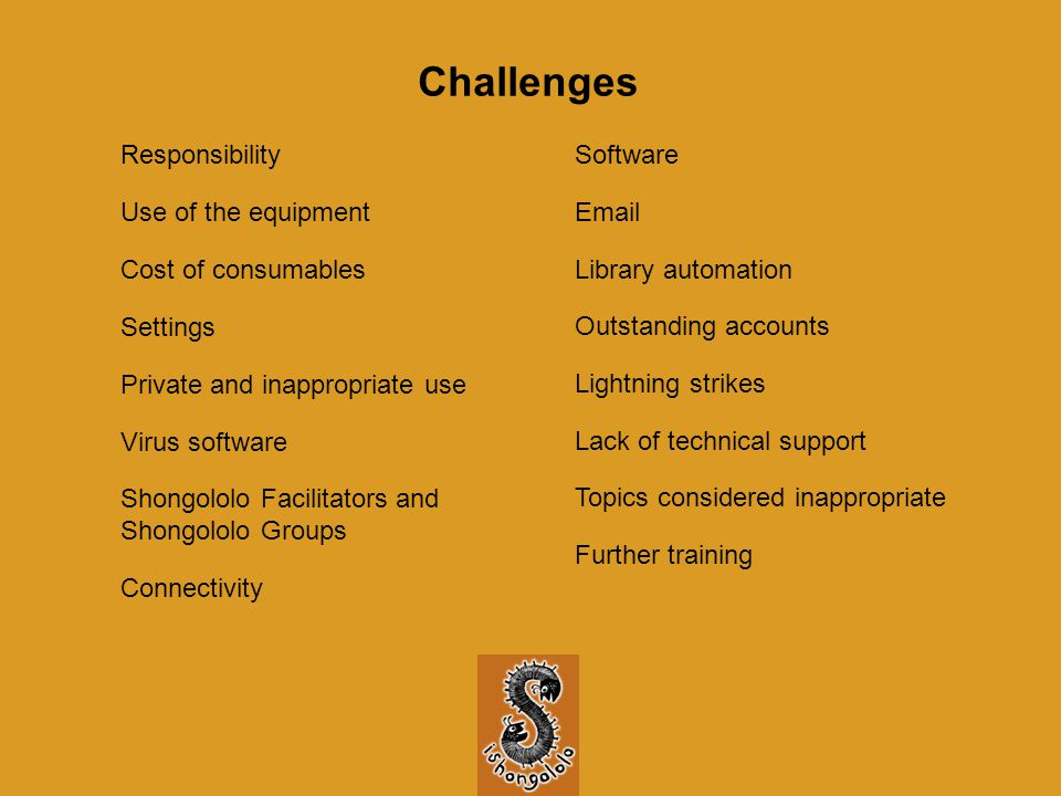 Challenges Use of the equipment Cost of consumables Settings Private and inappropriate use Virus software Shongololo Facilitators and Shongololo Groups Responsibility Connectivity Software Email Library automation Further training Outstanding accounts Lightning strikes Lack of technical support Topics considered inappropriate
