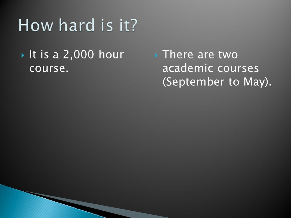  It is a 2,000 hour course.  There are two academic courses (September to May).
