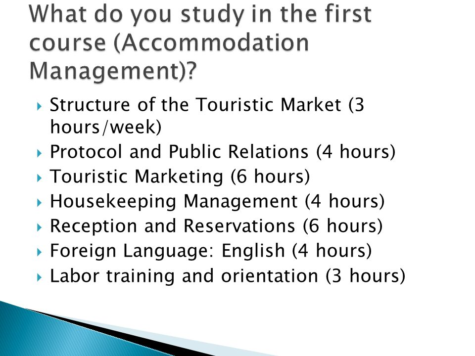  Structure of the Touristic Market (3 hours/week)  Protocol and Public Relations (4 hours)  Touristic Marketing (6 hours)  Housekeeping Management (4 hours)  Reception and Reservations (6 hours)  Foreign Language: English (4 hours)  Labor training and orientation (3 hours)