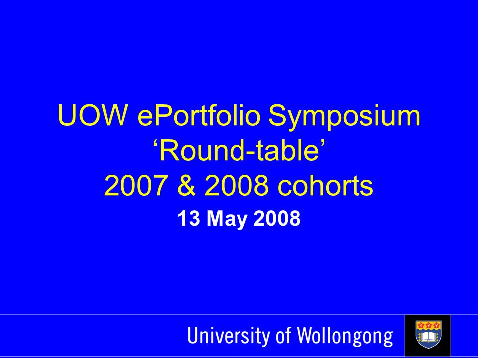 UOW ePortfolio Symposium 'Round-table' 2007 & 2008 cohorts 13 May 2008