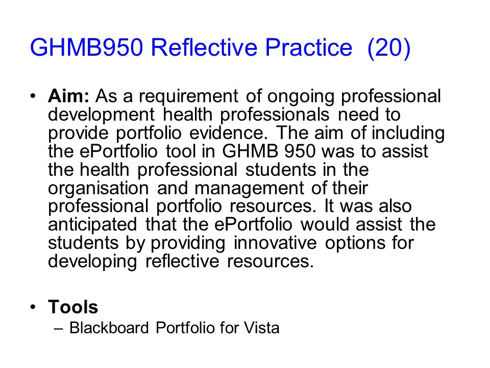 GHMB950 Reflective Practice (20) Aim: As a requirement of ongoing professional development health professionals need to provide portfolio evidence.