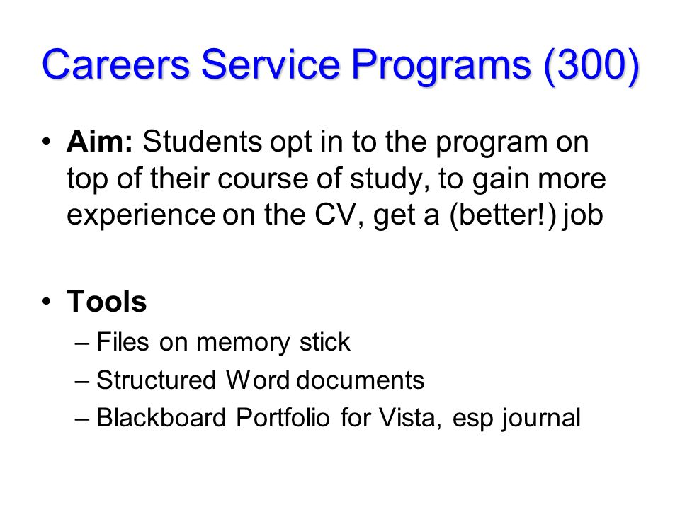 Careers Service Programs (300) Aim: Students opt in to the program on top of their course of study, to gain more experience on the CV, get a (better!) job Tools –Files on memory stick –Structured Word documents –Blackboard Portfolio for Vista, esp journal