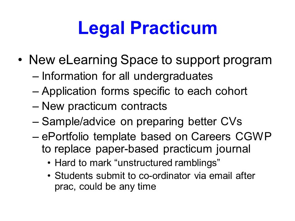 Legal Practicum New eLearning Space to support program –Information for all undergraduates –Application forms specific to each cohort –New practicum contracts –Sample/advice on preparing better CVs –ePortfolio template based on Careers CGWP to replace paper-based practicum journal Hard to mark unstructured ramblings Students submit to co-ordinator via email after prac, could be any time
