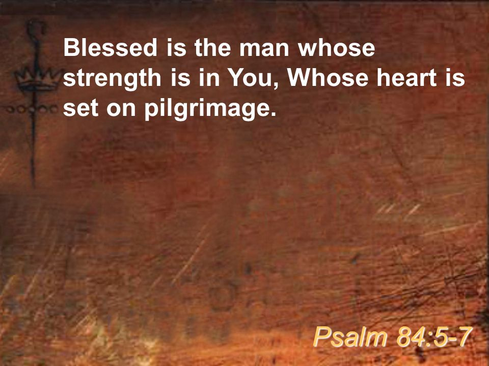 Blessed is the man whose strength is in You, Whose heart is set on pilgrimage. Psalm 84:5-7
