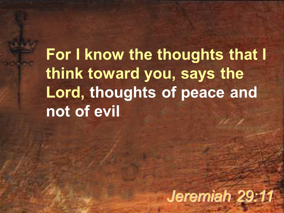 For I know the thoughts that I think toward you, says the Lord, thoughts of peace and not of evil Jeremiah 29:11