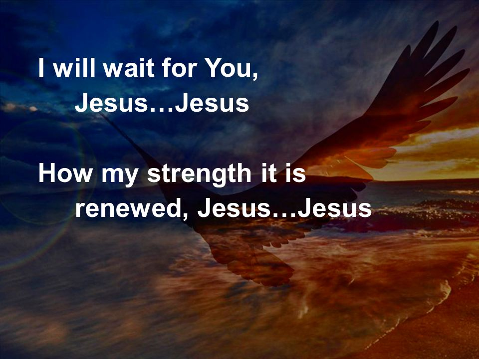 I will wait for You, Jesus…Jesus How my strength it is renewed, Jesus…Jesus