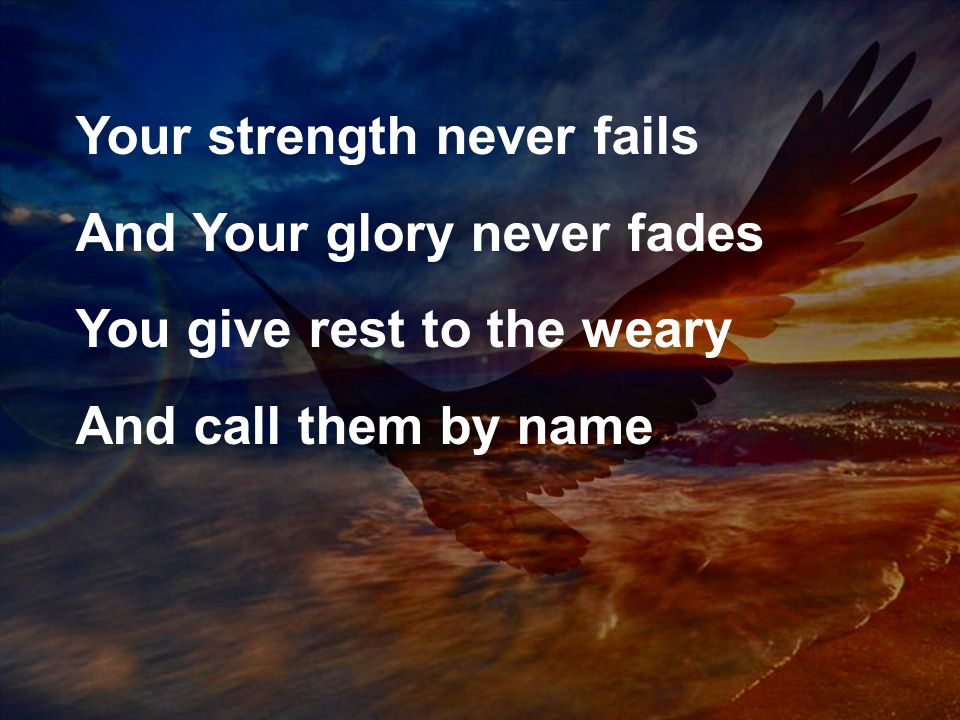 Your strength never fails And Your glory never fades You give rest to the weary And call them by name