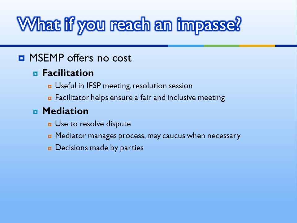  MSEMP offers no cost  Facilitation  Useful in IFSP meeting, resolution session  Facilitator helps ensure a fair and inclusive meeting  Mediation  Use to resolve dispute  Mediator manages process, may caucus when necessary  Decisions made by parties