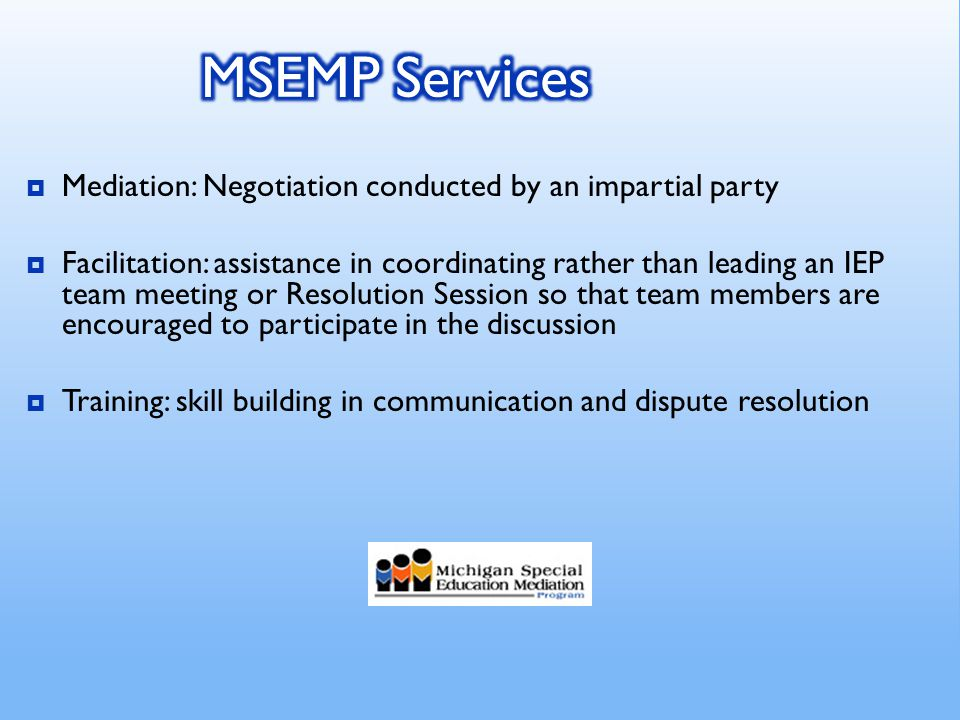  Mediation: Negotiation conducted by an impartial party  Facilitation: assistance in coordinating rather than leading an IEP team meeting or Resolution Session so that team members are encouraged to participate in the discussion  Training: skill building in communication and dispute resolution