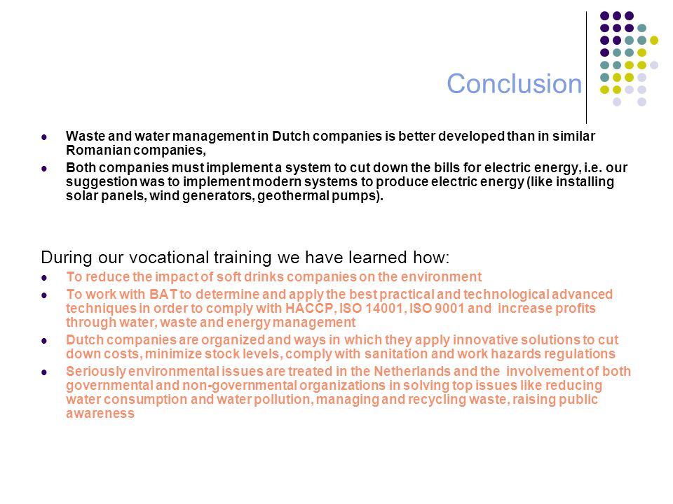 Conclusion Waste and water management in Dutch companies is better developed than in similar Romanian companies, Both companies must implement a system to cut down the bills for electric energy, i.e.