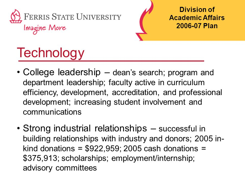 Technology College leadership – dean's search; program and department leadership; faculty active in curriculum efficiency, development, accreditation, and professional development; increasing student involvement and communications Strong industrial relationships – successful in building relationships with industry and donors; 2005 in- kind donations = $922,959; 2005 cash donations = $375,913; scholarships; employment/internship; advisory committees Division of Academic Affairs 2006-07 Plan