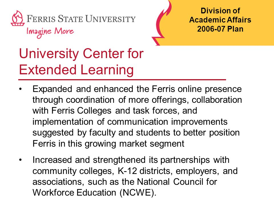 University Center for Extended Learning Expanded and enhanced the Ferris online presence through coordination of more offerings, collaboration with Fe