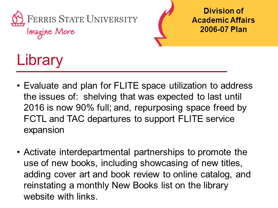Library Evaluate and plan for FLITE space utilization to address the issues of: shelving that was expected to last until 2016 is now 90% full; and, repurposing space freed by FCTL and TAC departures to support FLITE service expansion Activate interdepartmental partnerships to promote the use of new books, including showcasing of new titles, adding cover art and book review to online catalog, and reinstating a monthly New Books list on the library website with links.