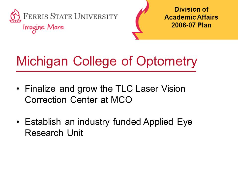 Michigan College of Optometry Finalize and grow the TLC Laser Vision Correction Center at MCO Establish an industry funded Applied Eye Research Unit Division of Academic Affairs 2006-07 Plan