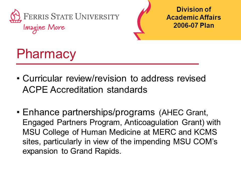 Pharmacy Curricular review/revision to address revised ACPE Accreditation standards Enhance partnerships/programs (AHEC Grant, Engaged Partners Program, Anticoagulation Grant) with MSU College of Human Medicine at MERC and KCMS sites, particularly in view of the impending MSU COM's expansion to Grand Rapids.