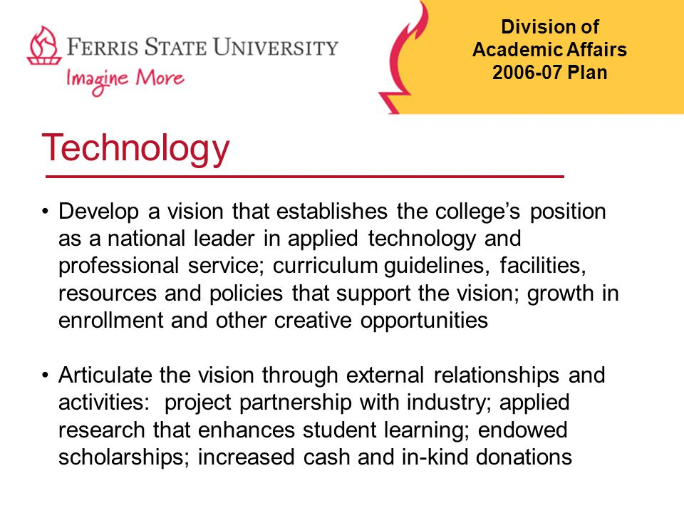 Technology Develop a vision that establishes the college's position as a national leader in applied technology and professional service; curriculum guidelines, facilities, resources and policies that support the vision; growth in enrollment and other creative opportunities Articulate the vision through external relationships and activities: project partnership with industry; applied research that enhances student learning; endowed scholarships; increased cash and in-kind donations Division of Academic Affairs 2006-07 Plan