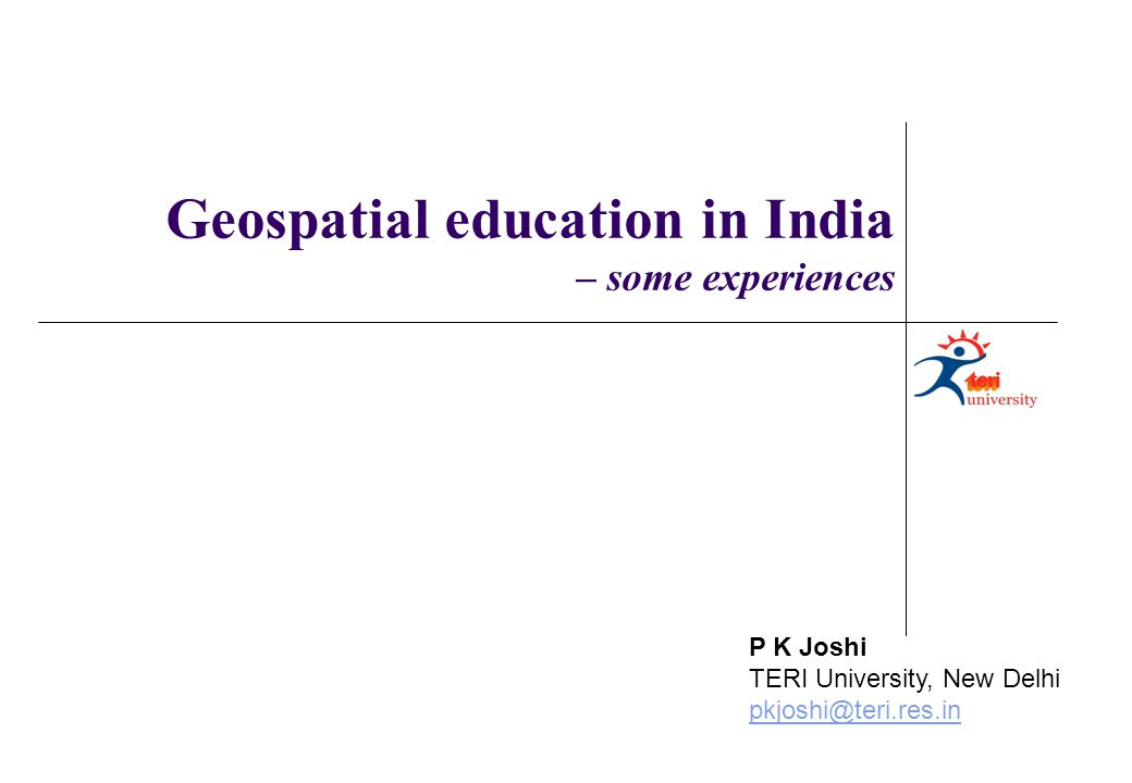 P K Joshi TERI University, New Delhi pkjoshi@teri.res.in Geospatial education in India – some experiences