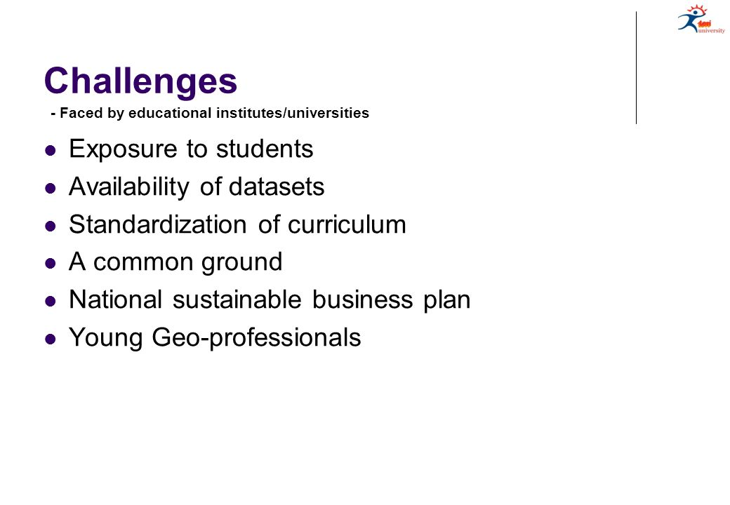 Challenges Exposure to students Availability of datasets Standardization of curriculum A common ground National sustainable business plan Young Geo-professionals - Faced by educational institutes/universities