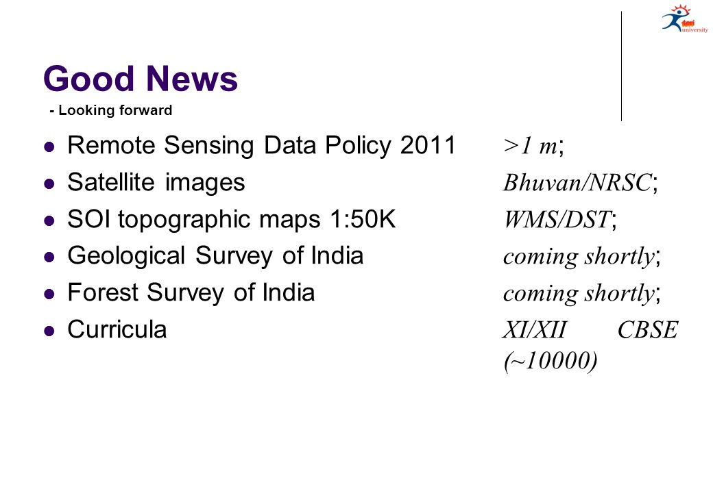 Good News Remote Sensing Data Policy 2011 >1 m ; Satellite images Bhuvan/NRSC ; SOI topographic maps 1:50K WMS/DST ; Geological Survey of India coming shortly ; Forest Survey of India coming shortly ; Curricula XI/XII CBSE (~10000) - Looking forward