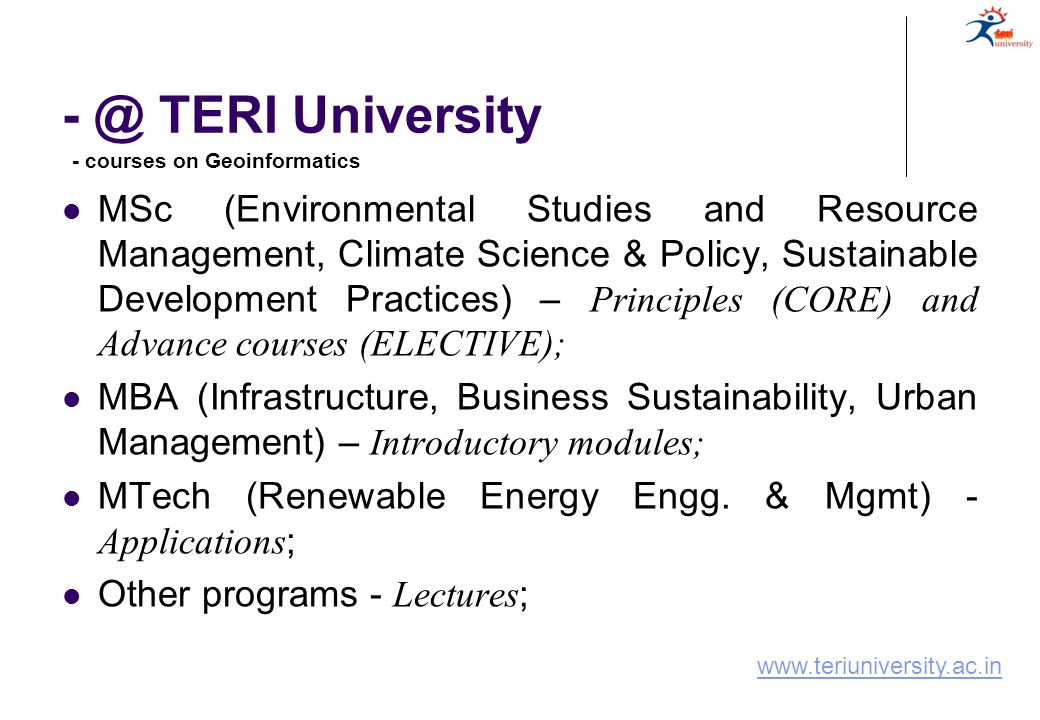 - @ TERI University MSc (Environmental Studies and Resource Management, Climate Science & Policy, Sustainable Development Practices) – Principles (CORE) and Advance courses (ELECTIVE); MBA (Infrastructure, Business Sustainability, Urban Management) – Introductory modules; MTech (Renewable Energy Engg.