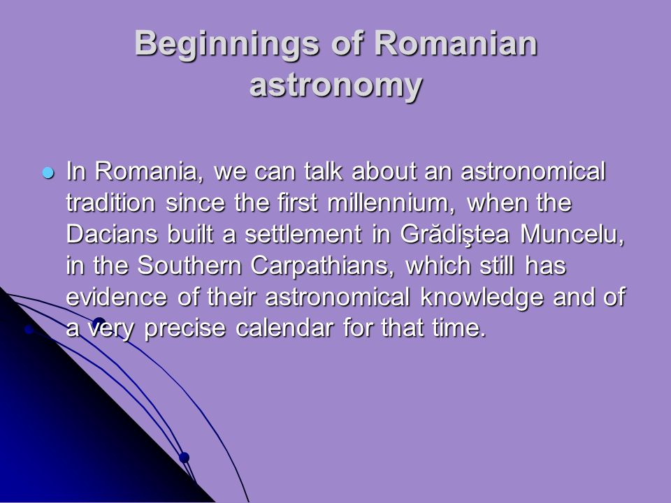 Beginnings of Romanian astronomy In Romania, we can talk about an astronomical tradition since the first millennium, when the Dacians built a settlement in Grădiştea Muncelu, in the Southern Carpathians, which still has evidence of their astronomical knowledge and of a very precise calendar for that time.