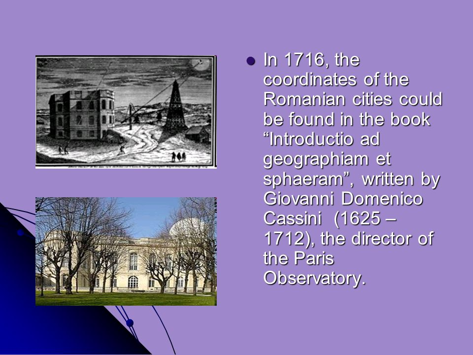 In 1716, the coordinates of the Romanian cities could be found in the book Introductio ad geographiam et sphaeram , written by Giovanni Domenico Cassini (1625 – 1712), the director of the Paris Observatory.