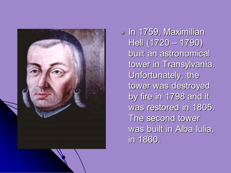 In 1759, Maximilian Hell (1720 – 1790) built an astronomical tower in Transylvania.