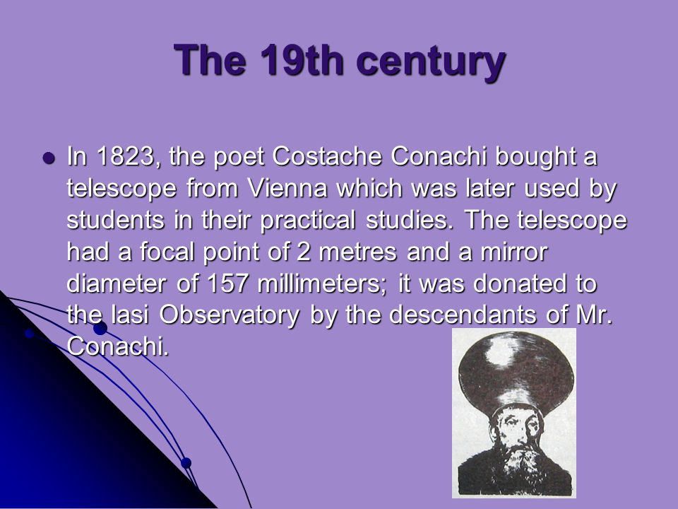 The 19th century In 1823, the poet Costache Conachi bought a telescope from Vienna which was later used by students in their practical studies.