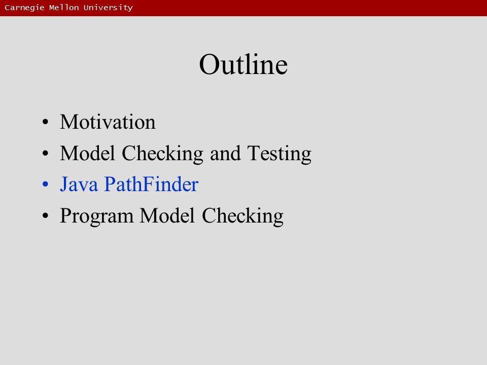 Carnegie Mellon University Outline Motivation Model Checking and Testing Java PathFinder Program Model Checking