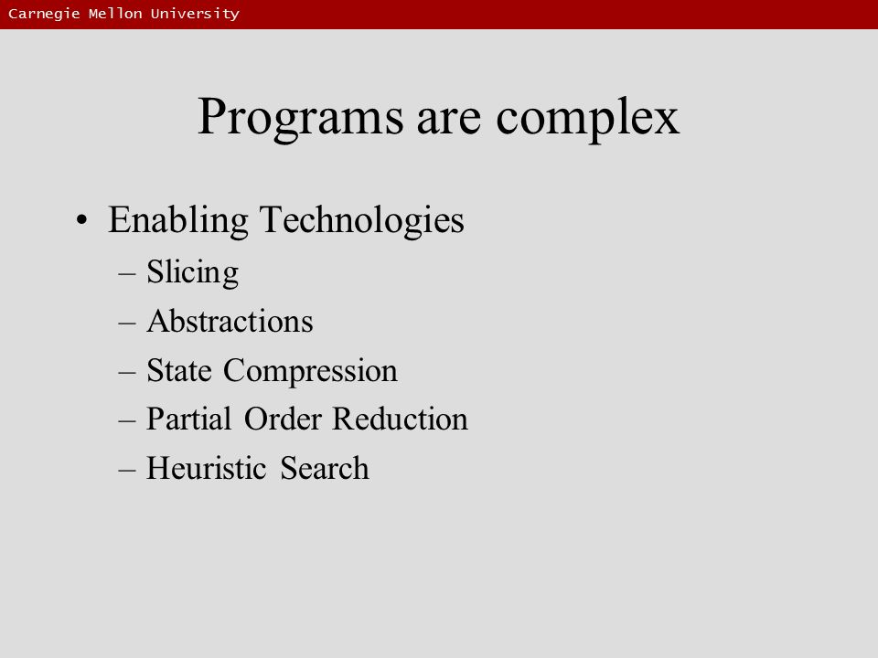 Carnegie Mellon University Programs are complex Enabling Technologies –Slicing –Abstractions –State Compression –Partial Order Reduction –Heuristic Search