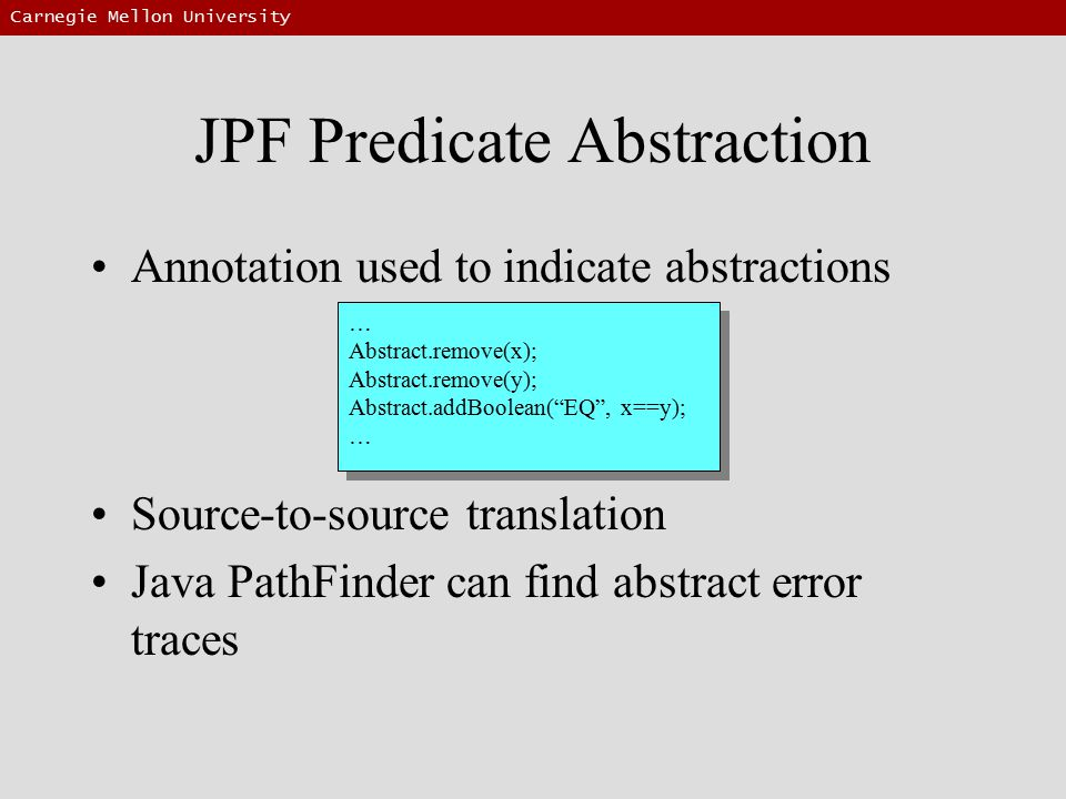 Carnegie Mellon University JPF Predicate Abstraction Annotation used to indicate abstractions Source-to-source translation Java PathFinder can find abstract error traces … Abstract.remove(x); Abstract.remove(y); Abstract.addBoolean( EQ , x==y); … Abstract.remove(x); Abstract.remove(y); Abstract.addBoolean( EQ , x==y); …