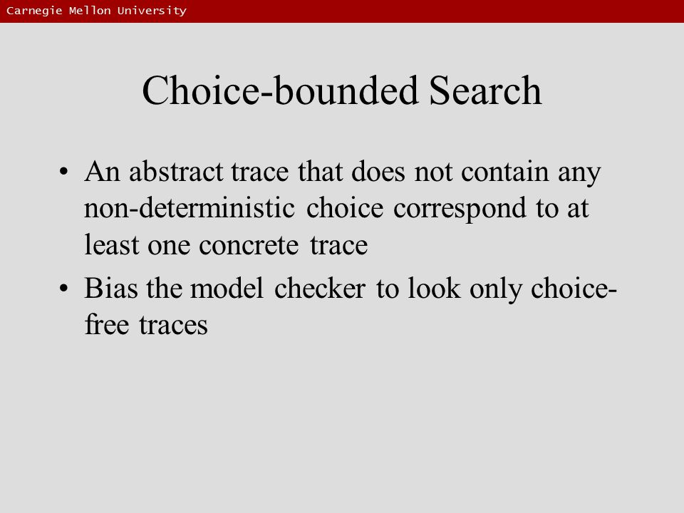 Carnegie Mellon University Choice-bounded Search An abstract trace that does not contain any non-deterministic choice correspond to at least one concrete trace Bias the model checker to look only choice- free traces
