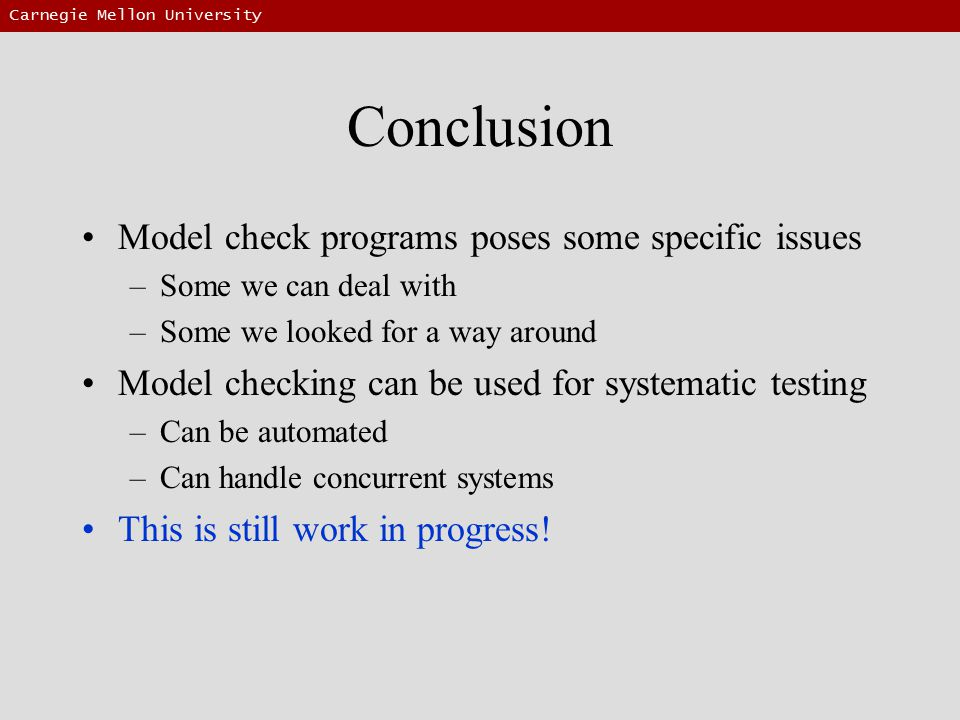 Carnegie Mellon University Conclusion Model check programs poses some specific issues –Some we can deal with –Some we looked for a way around Model checking can be used for systematic testing –Can be automated –Can handle concurrent systems This is still work in progress!