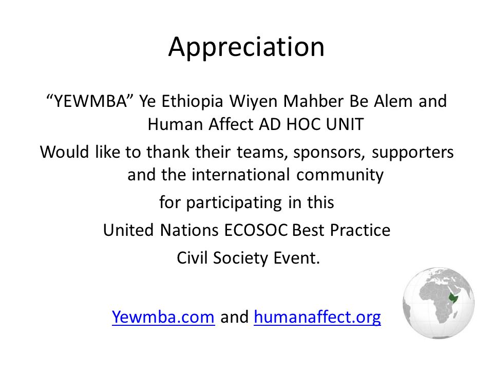 Appreciation YEWMBA Ye Ethiopia Wiyen Mahber Be Alem and Human Affect AD HOC UNIT Would like to thank their teams, sponsors, supporters and the international community for participating in this United Nations ECOSOC Best Practice Civil Society Event.