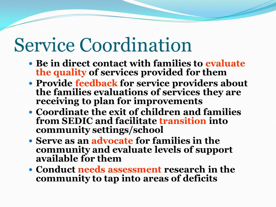 Service Coordination Be in direct contact with families to evaluate the quality of services provided for them Provide feedback for service providers about the families evaluations of services they are receiving to plan for improvements Coordinate the exit of children and families from SEDIC and facilitate transition into community settings/school Serve as an advocate for families in the community and evaluate levels of support available for them Conduct needs assessment research in the community to tap into areas of deficits