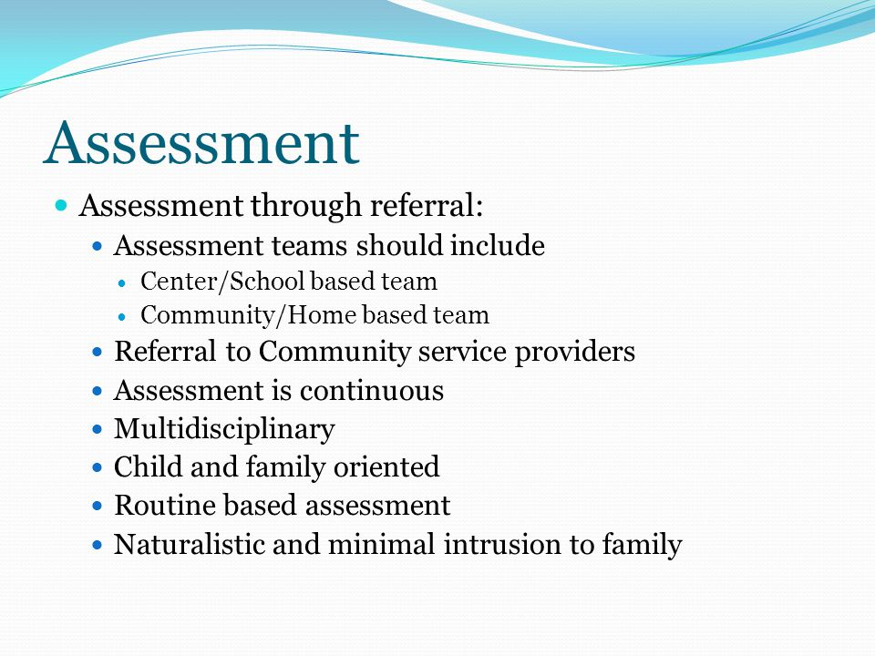 Assessment Assessment through referral: Assessment teams should include Center/School based team Community/Home based team Referral to Community service providers Assessment is continuous Multidisciplinary Child and family oriented Routine based assessment Naturalistic and minimal intrusion to family