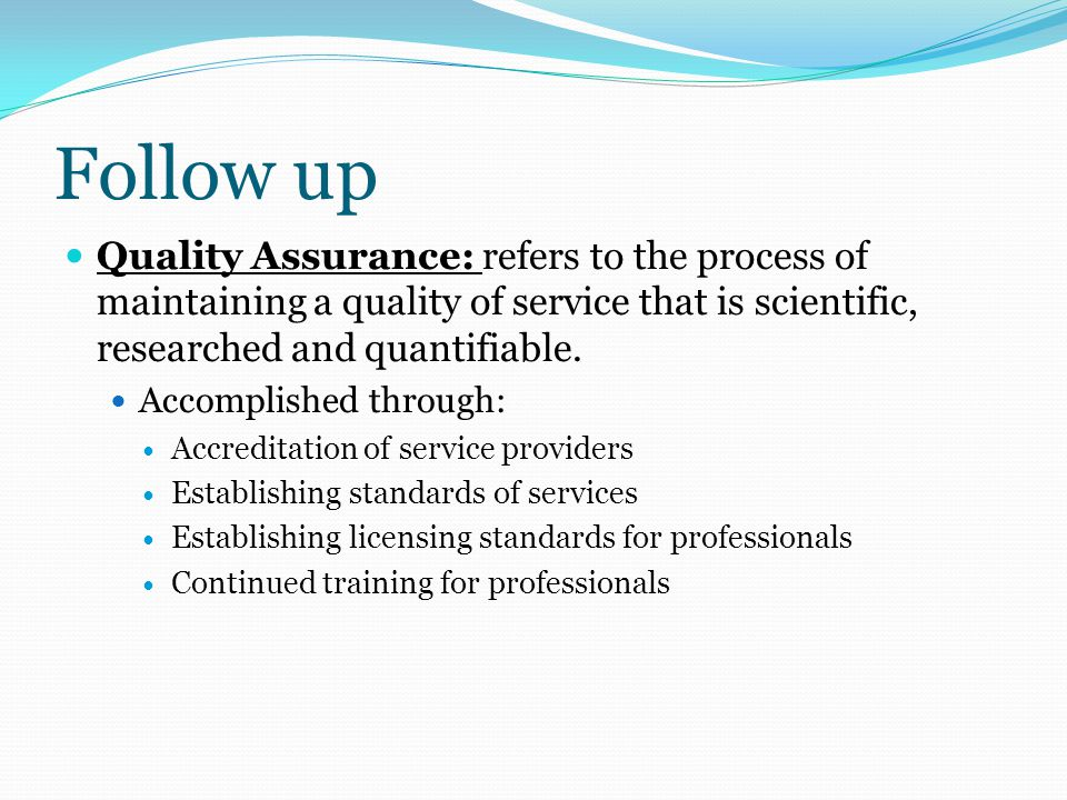 Follow up Quality Assurance: refers to the process of maintaining a quality of service that is scientific, researched and quantifiable.