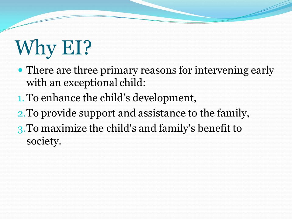 Why EI. There are three primary reasons for intervening early with an exceptional child: 1.