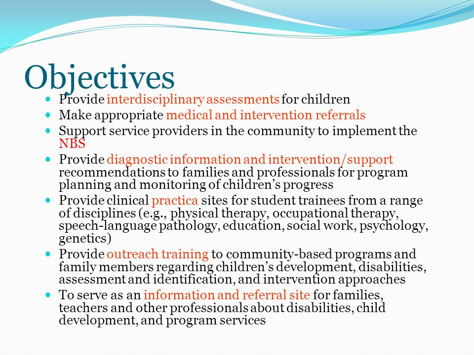 Objectives Provide interdisciplinary assessments for children Make appropriate medical and intervention referrals Support service providers in the community to implement the NBS Provide diagnostic information and intervention/support recommendations to families and professionals for program planning and monitoring of children's progress Provide clinical practica sites for student trainees from a range of disciplines (e.g., physical therapy, occupational therapy, speech-language pathology, education, social work, psychology, genetics) Provide outreach training to community-based programs and family members regarding children's development, disabilities, assessment and identification, and intervention approaches To serve as an information and referral site for families, teachers and other professionals about disabilities, child development, and program services
