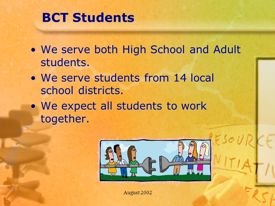 August 2002 BCT Students We serve both High School and Adult students.We serve both High School and Adult students. We serve students from 14 local sc