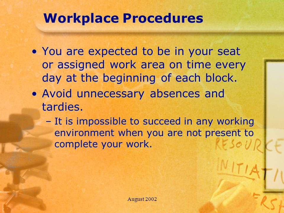 August 2002 Workplace Procedures You are expected to be in your seat or assigned work area on time every day at the beginning of each block.You are expected to be in your seat or assigned work area on time every day at the beginning of each block.